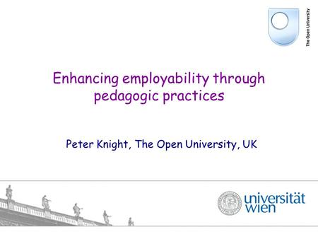 Peter Knight, The Open University, UK Enhancing employability through pedagogic practices.