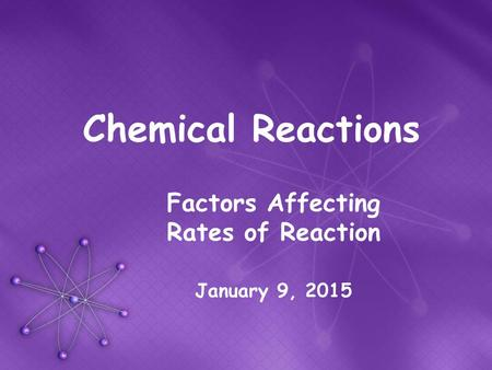 Chemical Reactions Factors Affecting Rates of Reaction January 9, 2015.