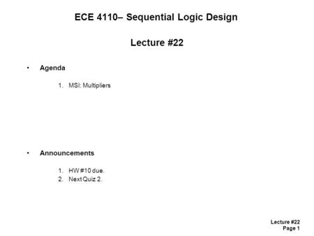 Lecture #22 Page 1 ECE 4110– Sequential Logic Design Lecture #22 Agenda 1.MSI: Multipliers Announcements 1.HW #10 due. 2.Next Quiz 2.