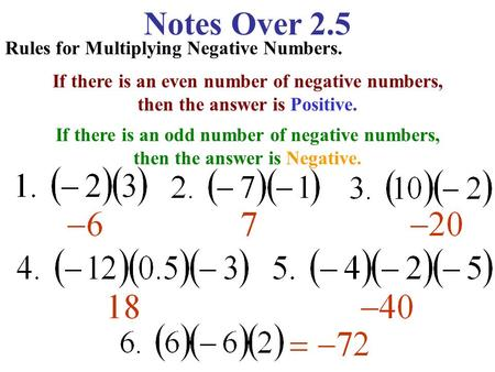 Notes Over 2.5 Rules for Multiplying Negative Numbers. If there is an even number of negative numbers, then the answer is Positive. If there is an odd.