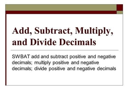 Add, Subtract, Multiply, and Divide Decimals SWBAT add and subtract positive and negative decimals; multiply positive and negative decimals; divide positive.