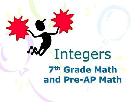 Integers 7 th Grade Math and Pre-AP Math. What is an Integer? An integer is any whole number or its opposite. Integers are part of a group of numbers.
