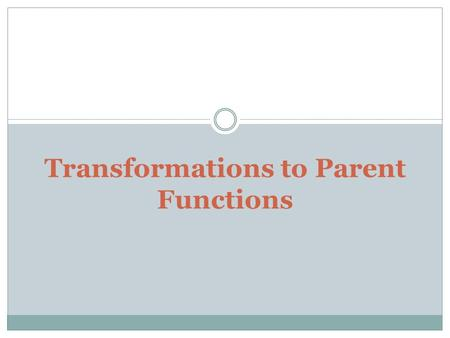 Transformations to Parent Functions. Translation (Shift) A vertical translation is made on a function by adding or subtracting a number to the function.