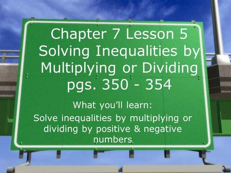 Chapter 7 Lesson 5 Solving Inequalities by Multiplying or Dividing pgs. 350 - 354 What you'll learn: Solve inequalities by multiplying or dividing by.