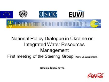 National Policy Dialogue in Ukraine on Integrated Water Resources Management First meeting of the Steering Group (Kiev, 25 April 2008)‏ Nataliia Zakorchevna.