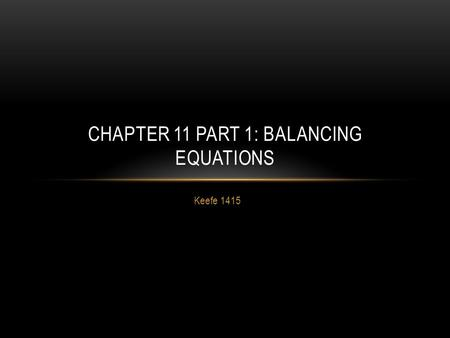 Keefe 1415 CHAPTER 11 PART 1: BALANCING EQUATIONS.