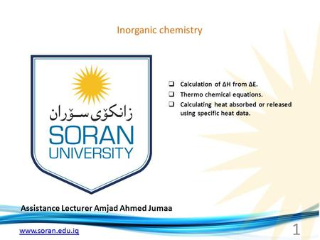 Www.soran.edu.iq Inorganic chemistry Assistance Lecturer Amjad Ahmed Jumaa  Calculation of ∆H from ∆E.  Thermo chemical equations.  Calculating heat.