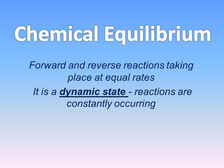 Forward and reverse reactions taking place at equal rates It is a dynamic state - reactions are constantly occurring.