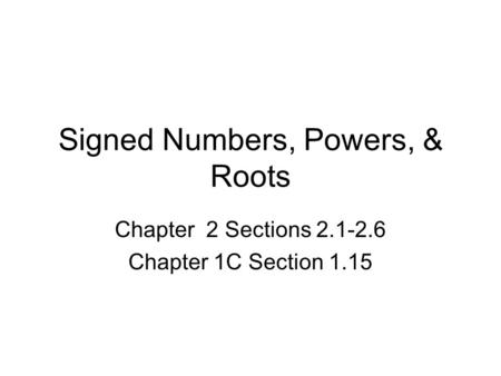 Signed Numbers, Powers, & Roots Chapter 2 Sections 2.1-2.6 Chapter 1C Section 1.15.