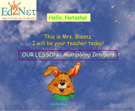 Confidential 1 Hello, Natasha! This is Mrs. Bisanz. I will be your teacher today! OUR LESSON: Multiplying Integers.