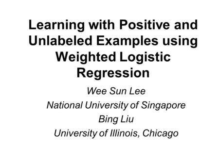 Learning with Positive and Unlabeled Examples using Weighted Logistic Regression Wee Sun Lee National University of Singapore Bing Liu University of Illinois,