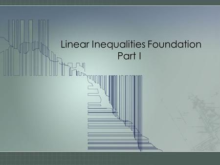 Linear Inequalities Foundation Part I. An INEQUALITY shows a relationship between two variables, usually x & y Examples –y > 2x + 1 –y < x – 3 –3x 2 +
