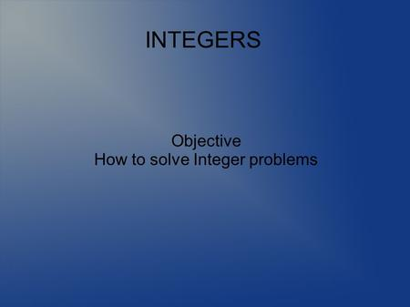 Objective How to solve Integer problems