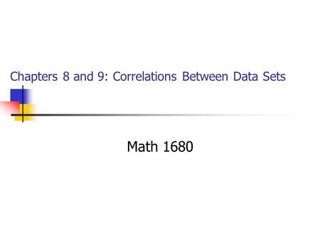 Chapters 8 and 9: Correlations Between Data Sets Math 1680.