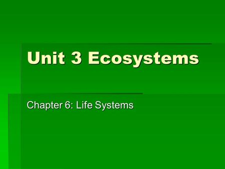 Unit 3 Ecosystems Chapter 6: Life Systems.