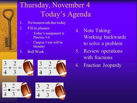 Thursday, November 4 Today's Agenda 1.No homework due today 2.Fill in planner –Today's assignment is Practice 5-6 –Chapter 5 test will be Monday 3.Bell.