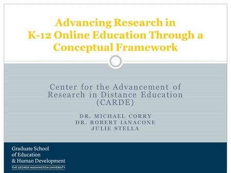 Center for the Advancement of Research in Distance Education (CARDE) DR. MICHAEL CORRY DR. ROBERT IANACONE JULIE STELLA Advancing Research in K-12 Online.