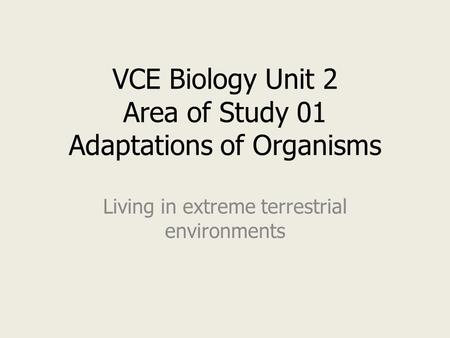 VCE Biology Unit 2 Area of Study 01 Adaptations of Organisms Living in extreme terrestrial environments.