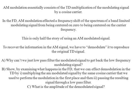 AM modulation essentially consists of the TD multiplication of the modulating signal by a cosine carrier. In the FD, AM modulation effected a frequency.