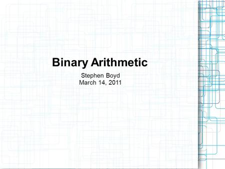 Binary Arithmetic Stephen Boyd March 14, 2011. Two's Complement Most significant bit represents sign. 0 = positive 1 = negative Positive numbers behave.