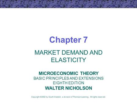 Chapter 7 MARKET DEMAND AND ELASTICITY Copyright ©2002 by South-Western, a division of Thomson Learning. All rights reserved. MICROECONOMIC THEORY BASIC.