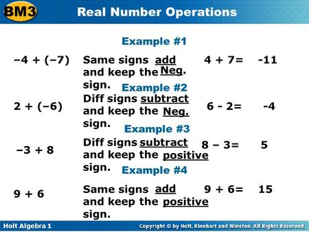 Holt Algebra 1 BM3 Real Number Operations Example #1 –4 + (–7) Example #2 2 + (–6) Example #3 –3 + 8 Same signs and keep the sign. 4 + 7=-11 Example #4.