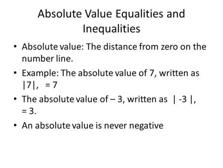 Absolute Value Equalities and Inequalities Absolute value: The distance from zero on the number line. Example: The absolute value of 7, written as |7|,
