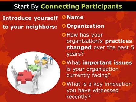 Start By Connecting Participants Introduce yourself to your neighbors:  Name  Organization  How has your organization's practices changed over the past.