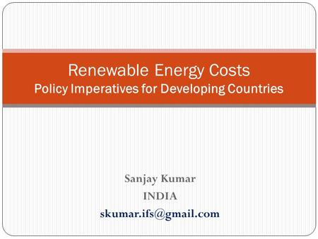 Sanjay Kumar INDIA Renewable Energy Costs Policy Imperatives for Developing Countries.
