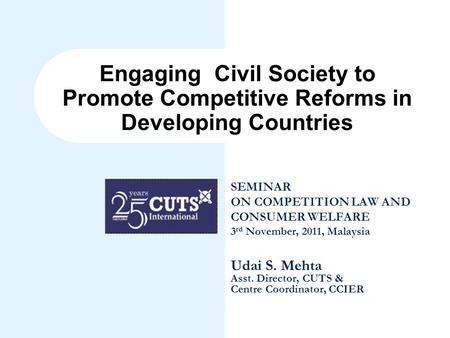 Engaging Civil Society to Promote Competitive Reforms in Developing Countries SEMINAR ON COMPETITION LAW AND CONSUMER WELFARE 3 rd November, 2011, Malaysia.