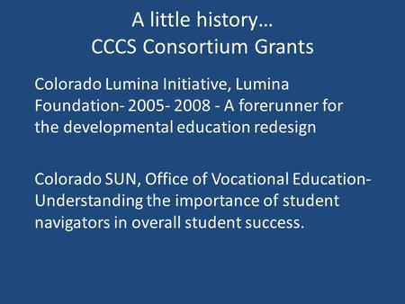 A little history… CCCS Consortium Grants Colorado Lumina Initiative, Lumina Foundation- 2005- 2008 - A forerunner for the developmental education redesign.