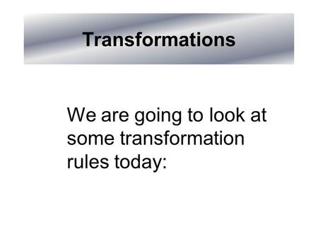 Transformations We are going to look at some transformation rules today: