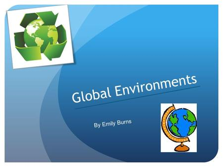 Global Environments By Emily Burns.