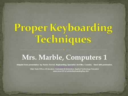 Mrs. Marble, Computers 1 Adapted from presentation by: Nadine Bunnell, Keyboarding Specialist. And Mrs. Coombs. Used with permission.