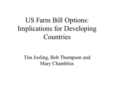 US Farm Bill Options: Implications for Developing Countries Tim Josling, Bob Thompson and Mary Chambliss.