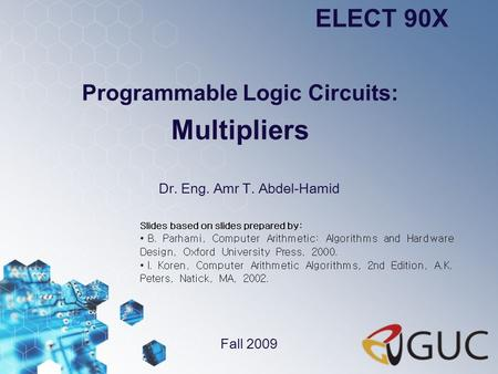 Programmable Logic Circuits: Multipliers Dr. Eng. Amr T. Abdel-Hamid ELECT 90X Fall 2009 Slides based on slides prepared by: B. Parhami, Computer Arithmetic: