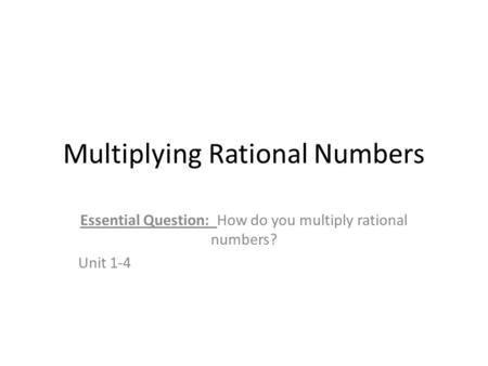 Multiplying Rational Numbers Essential Question: How do you multiply rational numbers? Unit 1-4.