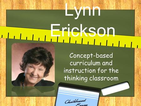 Lynn Erickson Concept-based curriculum and instruction for the thinking classroom.