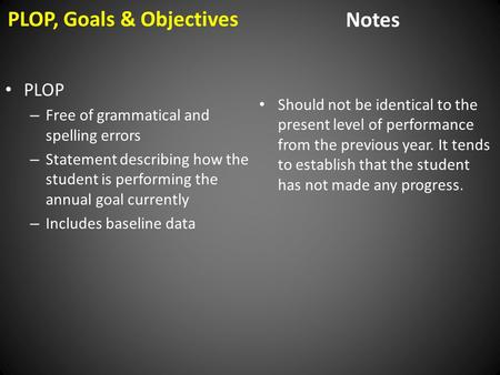 PLOP, Goals & Objectives Notes PLOP – Free of grammatical and spelling errors – Statement describing how the student is performing the annual goal currently.