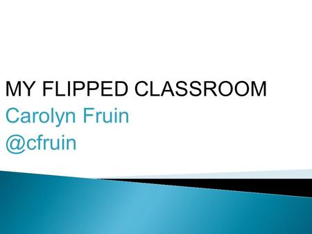 MY FLIPPED CLASSROOM Carolyn ◦ society lived inside a box ◦ classrooms were inside that box ◦ learning happened inside the box ◦ we still.