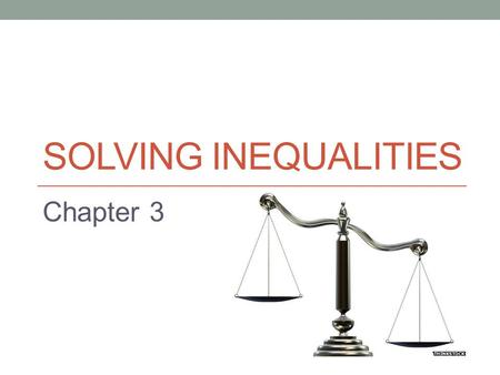 SOLVING INEQUALITIES Chapter 3. Introduction In this chapter we will extend the skills learned in the previous chapter for solving equalities to inequalities.
