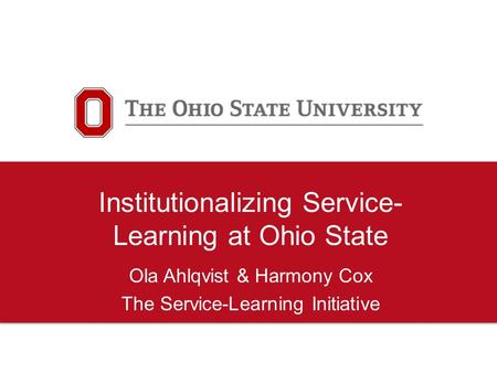 Institutionalizing Service- Learning at Ohio State Ola Ahlqvist & Harmony Cox The Service-Learning Initiative.