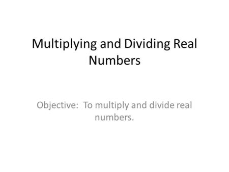 Multiplying and Dividing Real Numbers Objective: To multiply and divide real numbers.