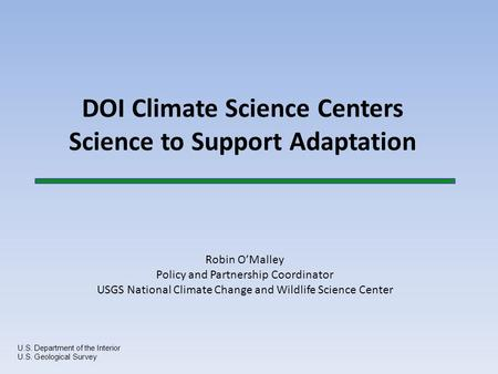 DOI Climate Science Centers Science to Support Adaptation U.S. Department <strong>of</strong> the Interior U.S. Geological Survey Robin O'Malley Policy <strong>and</strong> Partnership.