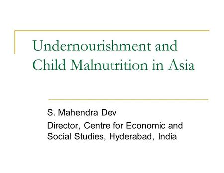 Undernourishment and Child Malnutrition in Asia S. Mahendra Dev Director, Centre for Economic and Social Studies, Hyderabad, India.