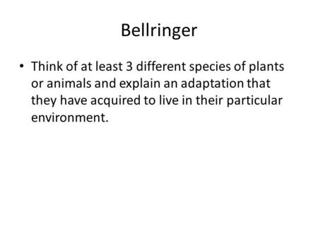 Bellringer Think of at least 3 different species of plants or animals and explain an adaptation that they have acquired to live in their particular environment.