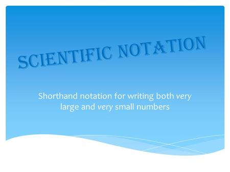 Scientific Notation Shorthand notation for writing both very large and very small numbers.
