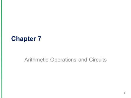 Chapter 7 Arithmetic Operations and Circuits 1. 7-1 Binary Arithmetic Addition –When the sum exceeds 1, carry a 1 over to the next-more-significant column.