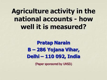 Agriculture activity in the national accounts - how well it is measured? Pratap Narain B – 286 Yojana Vihar, Delhi – 110 092, India (Paper sponsored by.
