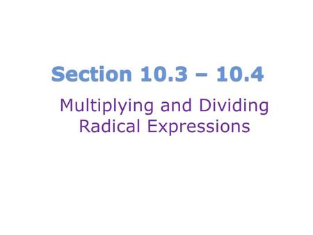 Section 10.3 – 10.4 Multiplying and Dividing Radical Expressions.